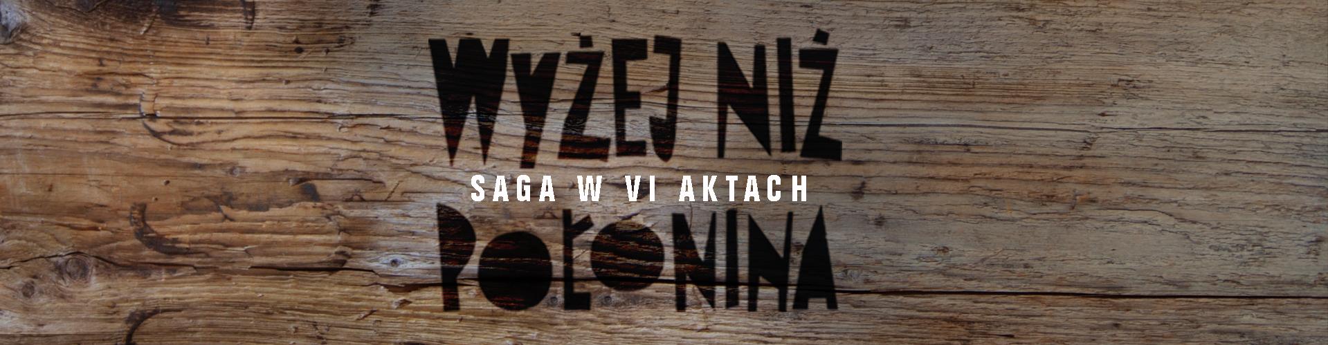 """Bieszczadzki projekt - """"Wyżej niż połonina. Saga w VI aktach"""""""
